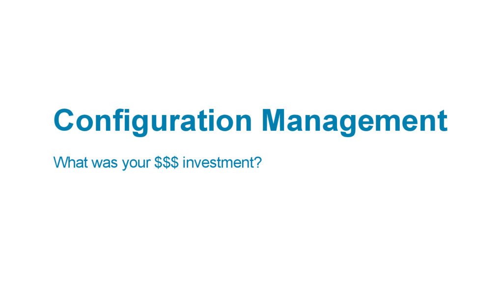 Configuration Management What was your $$$ inve...
