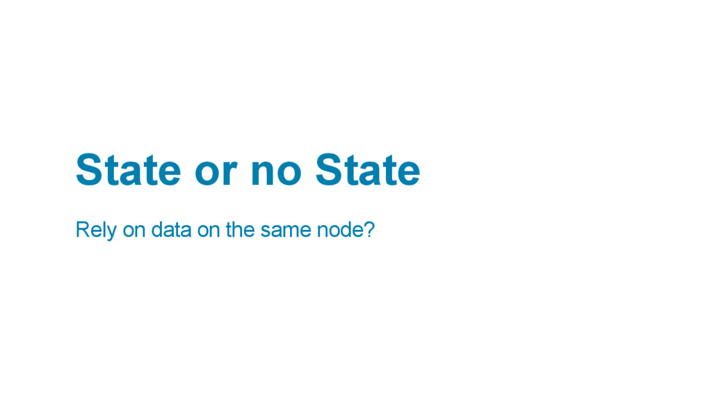 State or no State Rely on data on the same node?