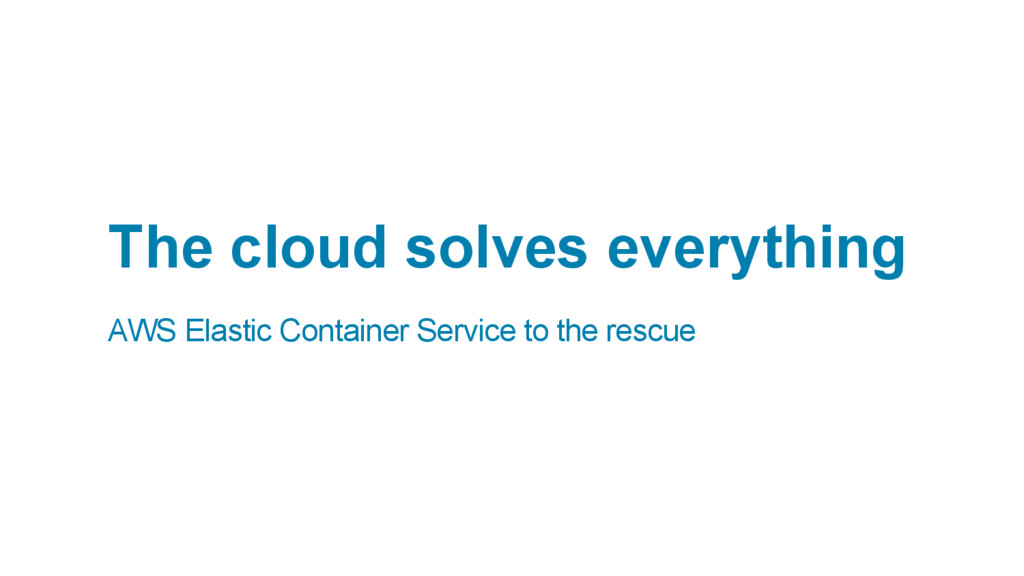 The cloud solves everything AWS Elastic Contain...