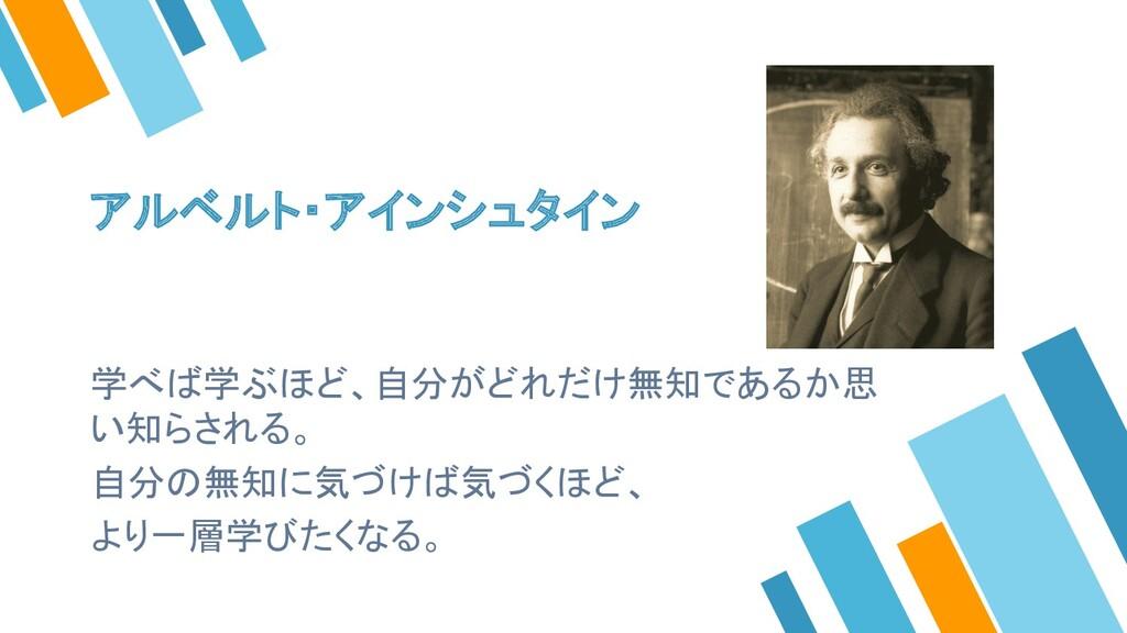 アルベルト・アインシュタイン 学べば学ぶほど、自分がどれだけ無知であるか思 い知らされる。 自...