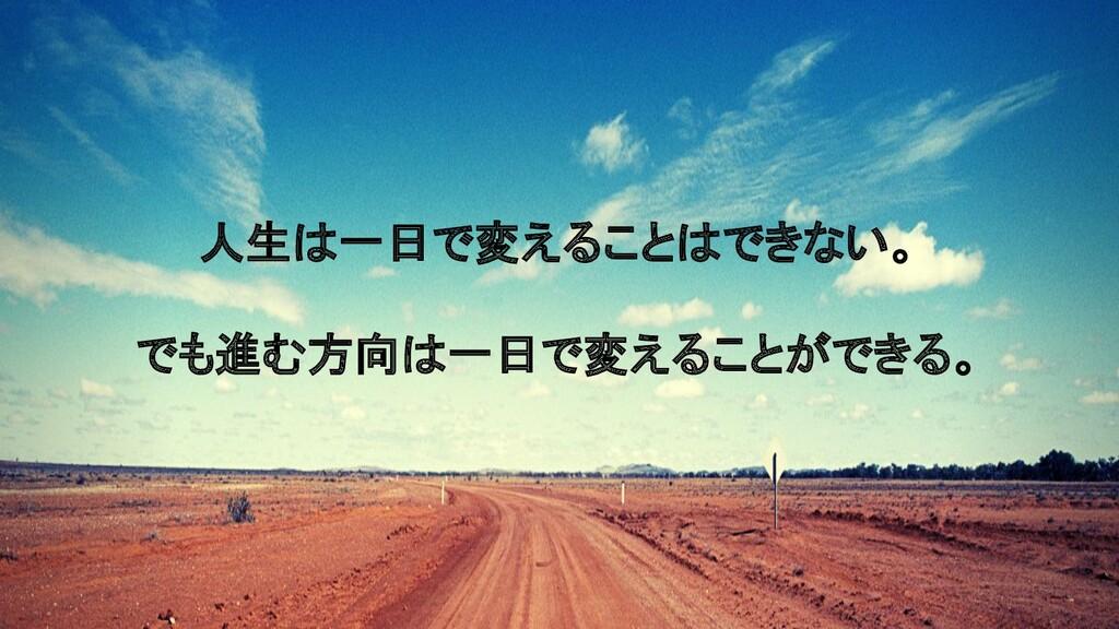 人生は一日で変えることはできない。 でも進む方向は一日で変えることができる。