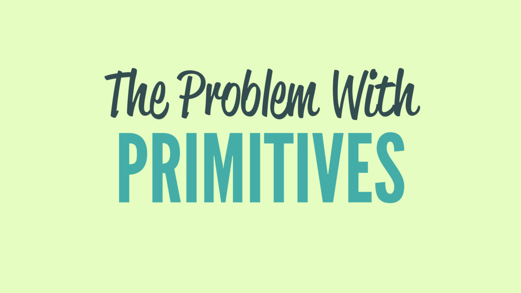 The Problem With PRIMITIVES