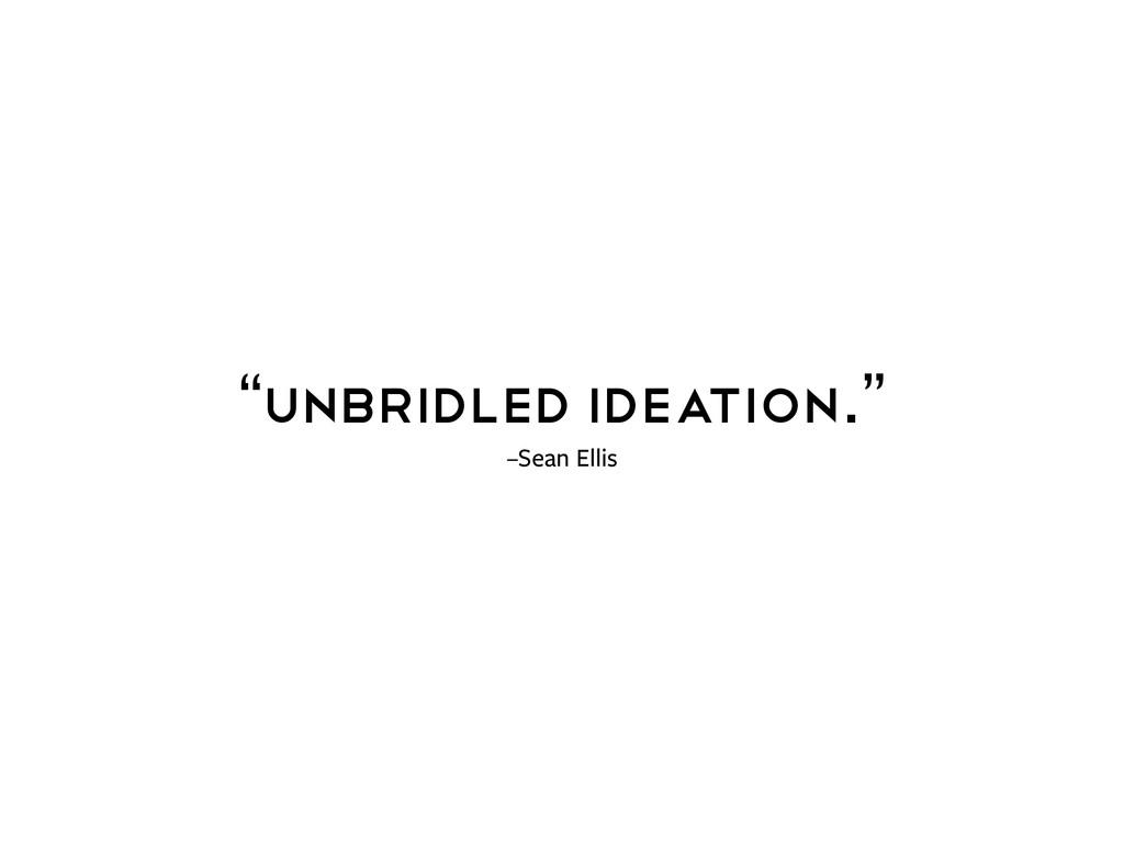 "–Sean Ellis ""Unbridled ideation."""
