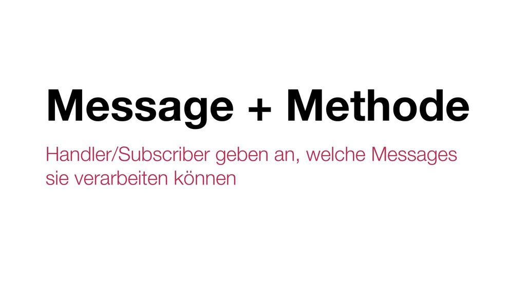 Message + Methode Handler/Subscriber geben an, ...
