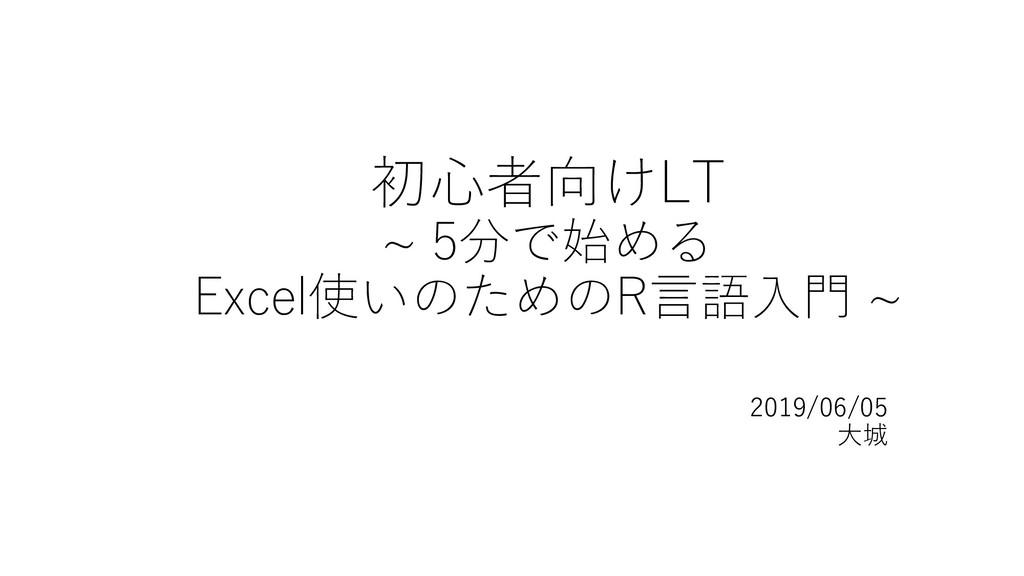 初心者向けLT ~ 5分で始める Excel使いのためのR言語入門 ~ 2019/06/05 ...