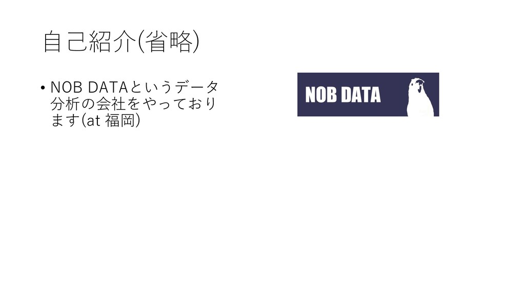 自己紹介(省略) • NOB DATAというデータ 分析の会社をやっており ます(at 福岡)