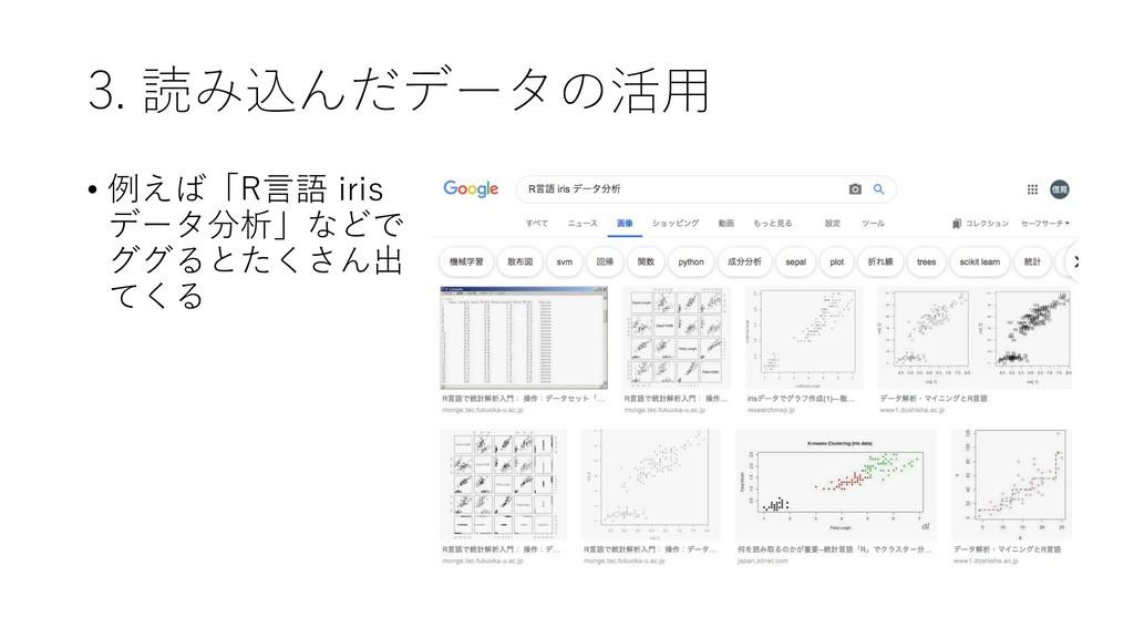 3. 読み込んだデータの活用 • 例えば「R言語 iris データ分析」などで ググるとたくさ...