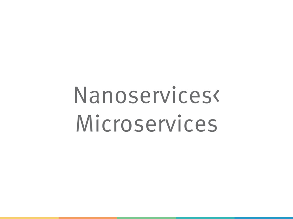 Nanoservices< Microservices