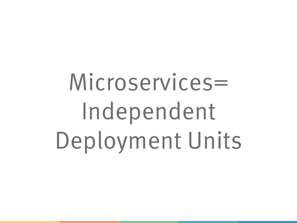 Microservices= Independent Deployment Units