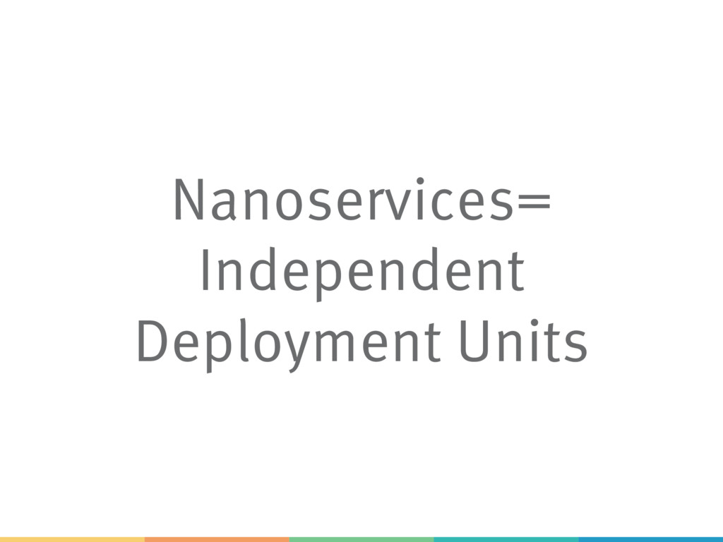 Nanoservices= Independent Deployment Units