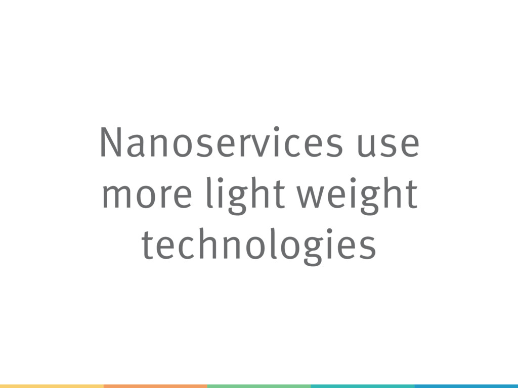 Nanoservices use more light weight technologies