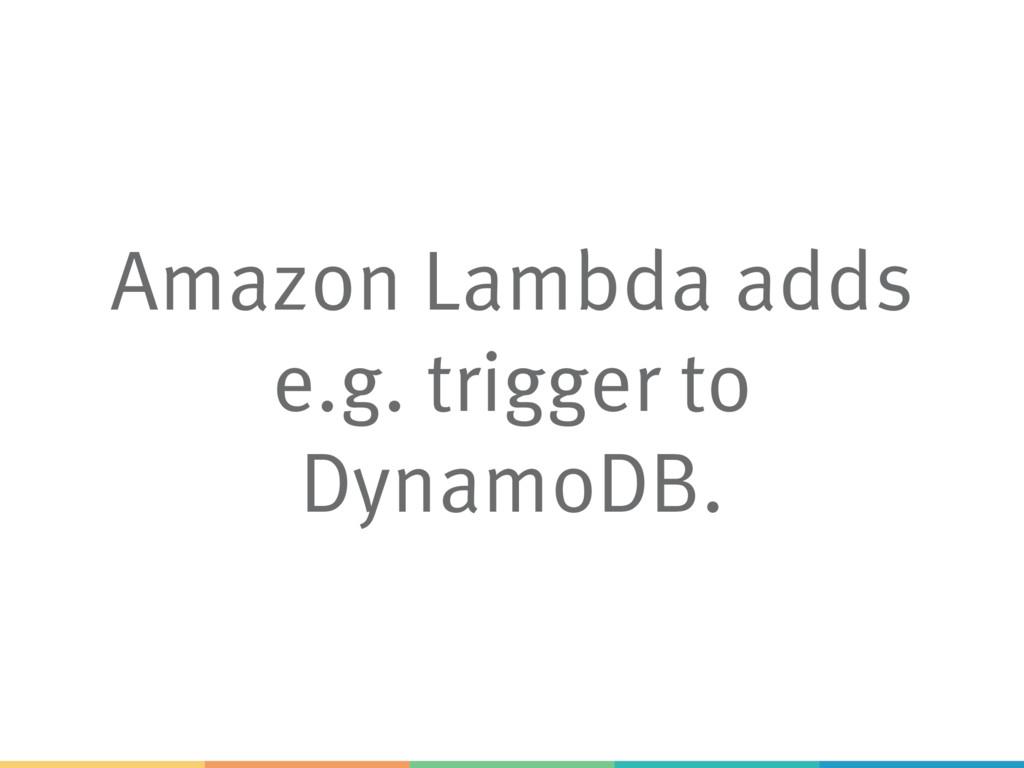 Amazon Lambda adds e.g. trigger to DynamoDB.