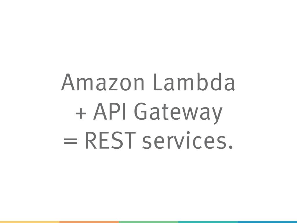 Amazon Lambda + API Gateway = REST services.