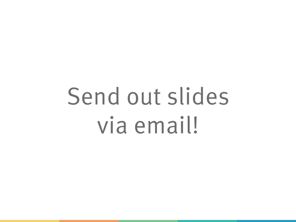 Send out slides via email!