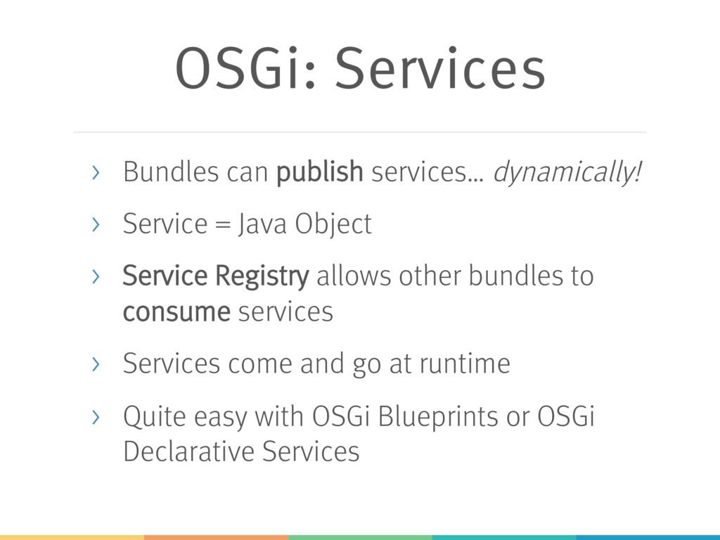 OSGi: Services > Bundles can publish services… ...