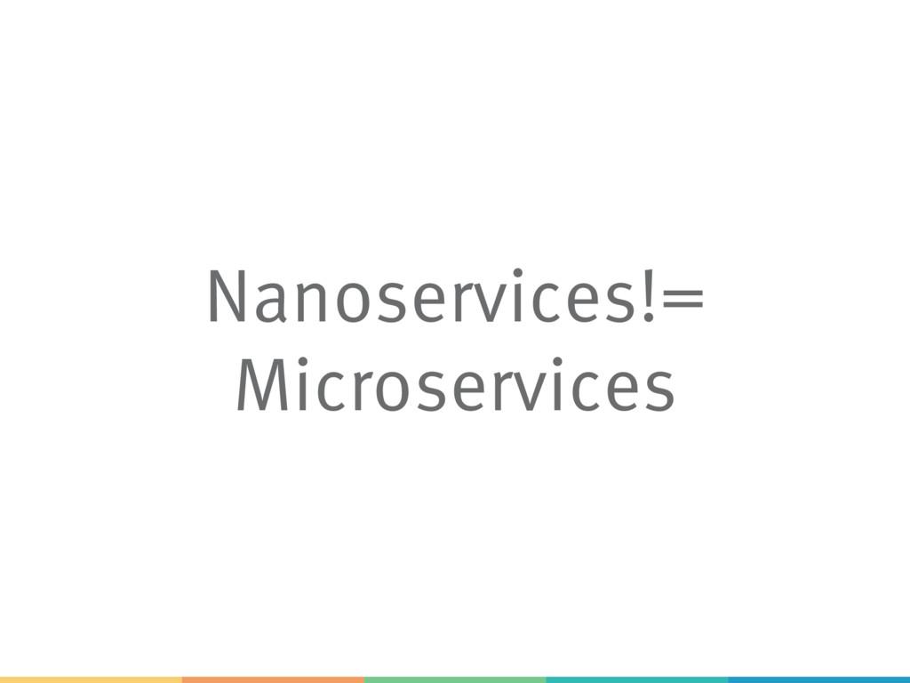 Nanoservices!= Microservices