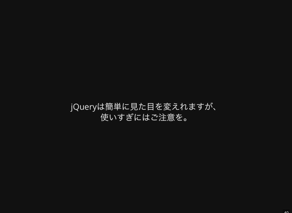 jQuery は簡単に見た目を変えれますが、 使いすぎにはご注意を。