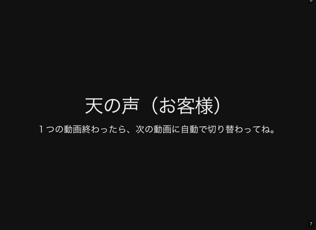 6 7 天の声( お客様) 1つの動画終わったら、 次の動画に自動で切り替わってね。