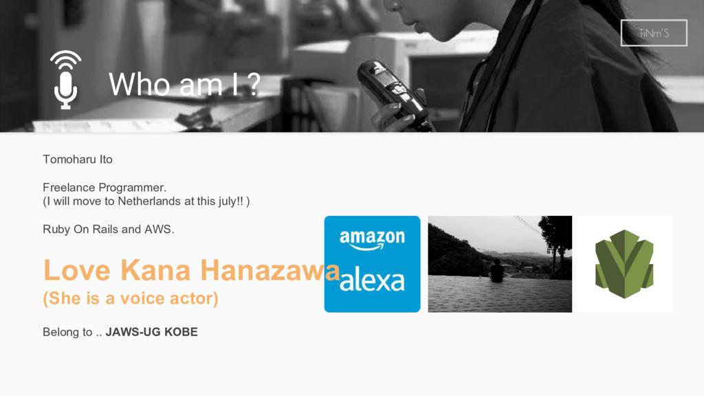 Who am I ? TiNm'S Tomoharu Ito Freelance Progra...