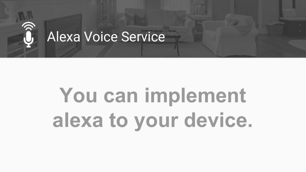 Alexa Voice Service You can implement alexa to ...