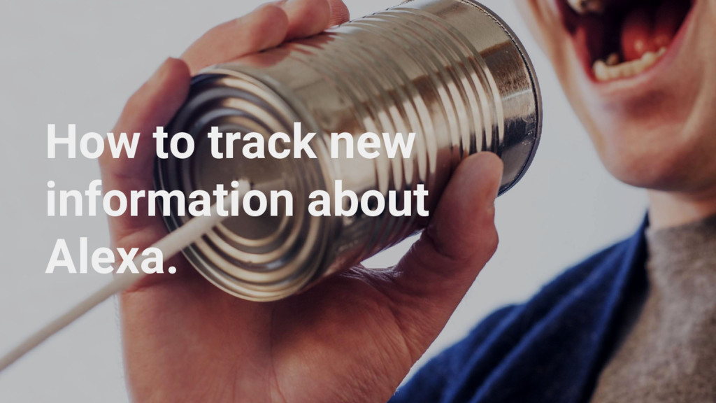 How to track new information about Alexa.