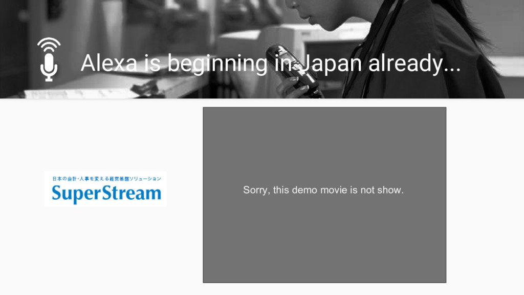 Alexa is beginning in Japan already... Sorry, t...