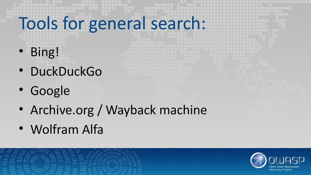 Tools for general search: • Bing! • DuckDuckGo ...