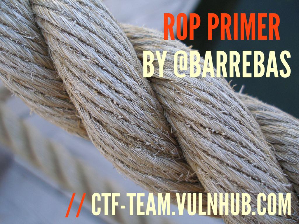 BY @BARREBAS ROP PRIMER // CTF-TEAM.VULNHUB.COM
