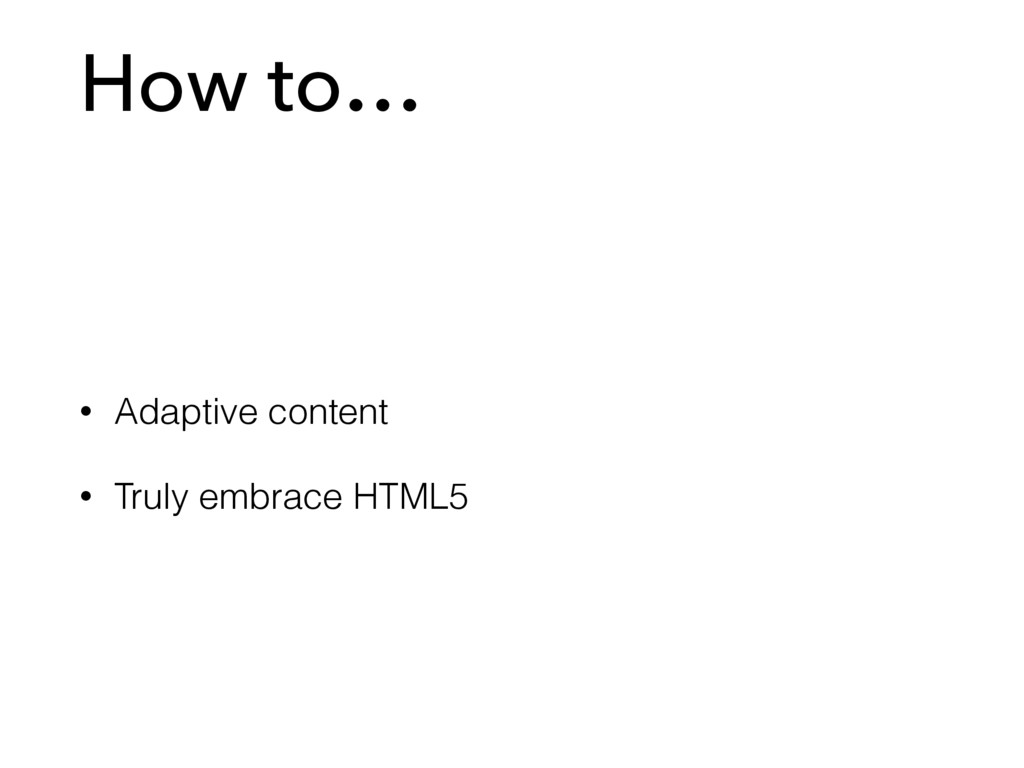 How to… • Adaptive content • Truly embrace HTML5