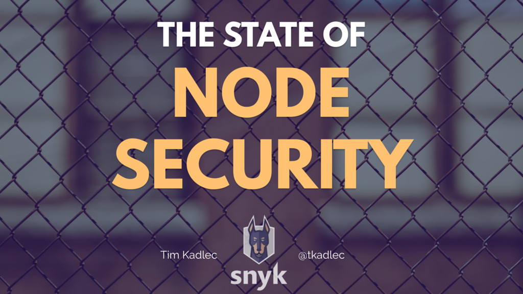 THE STATE OF NODE SECURITY Tim Kadlec @tkadlec