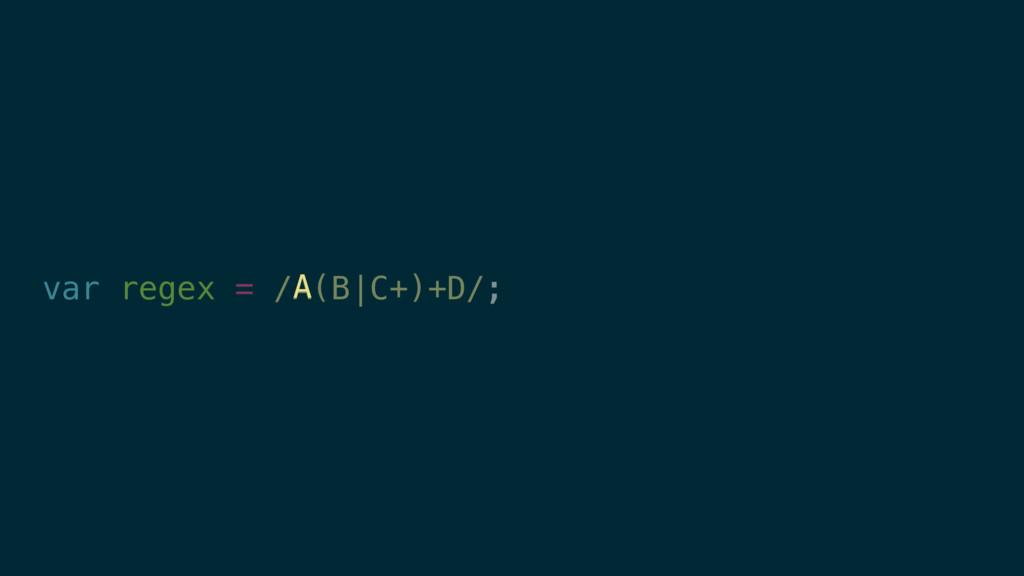 var regex = /A(B|C+)+D/; A
