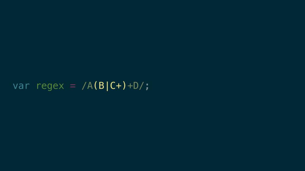 var regex = /A(B|C+)+D/; (B|C+)