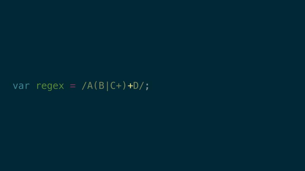 var regex = /A(B|C+)+D/; +