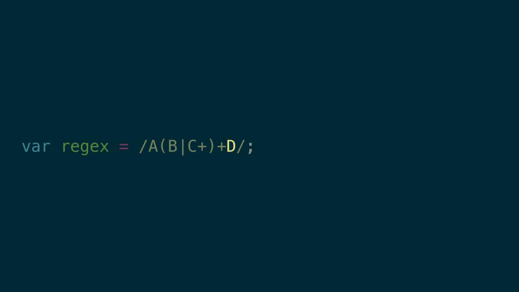 var regex = /A(B|C+)+D/; D