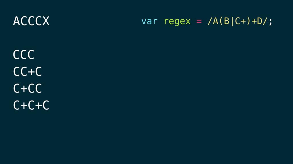 ACCCX CCC CC+C C+CC C+C+C var regex = /A(B|C+)+...