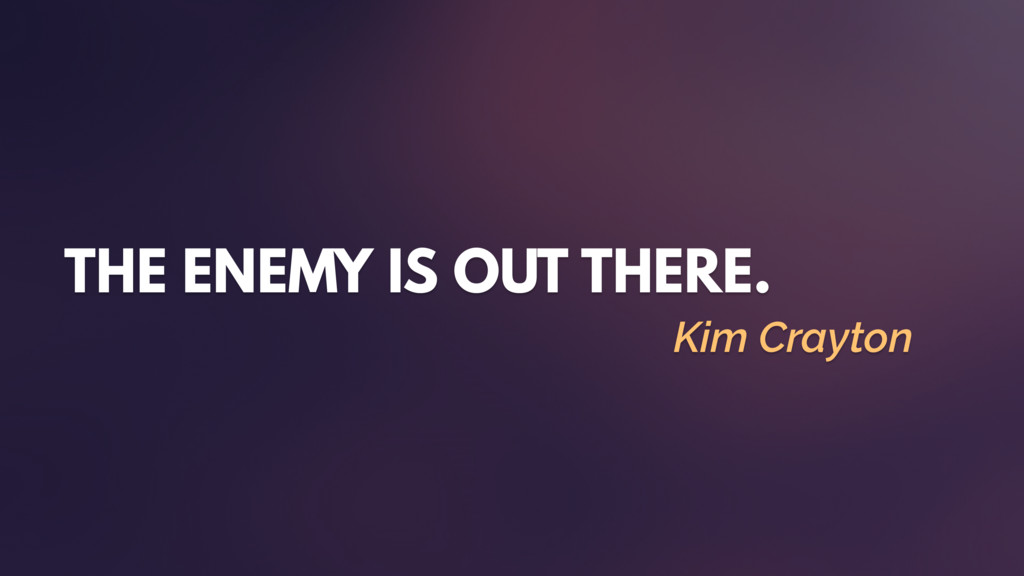 THE ENEMY IS OUT THERE. Kim Crayton