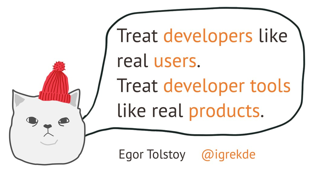 Treat developers like real users. Treat develop...