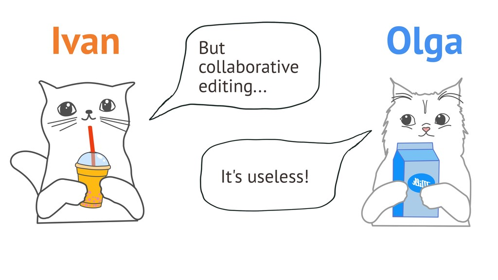 But collaborative editing... It's useless! Ivan...