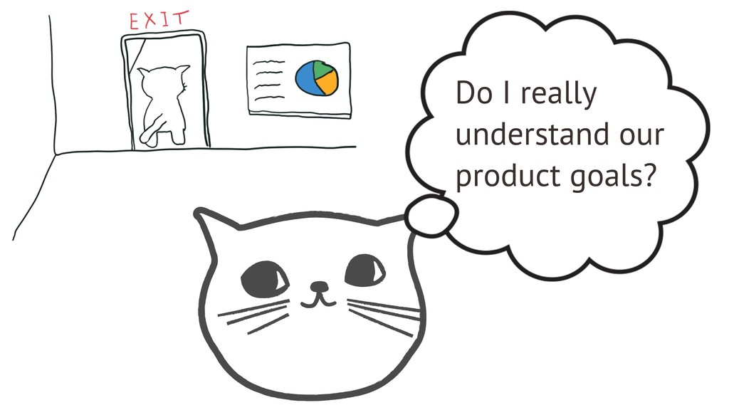 Do I really understand our product goals?
