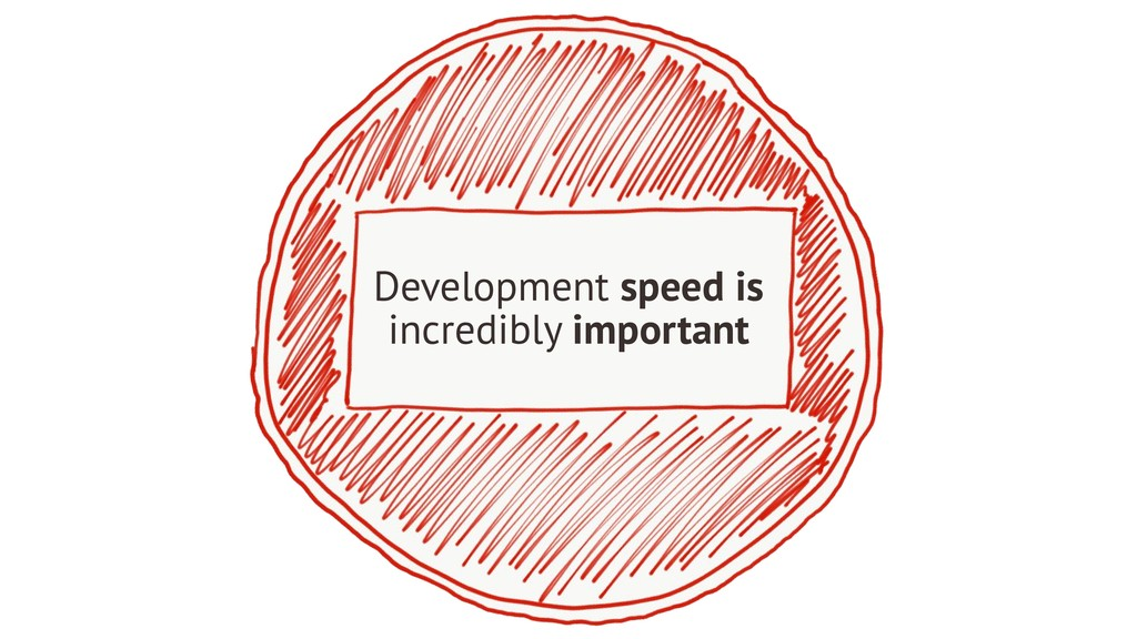 Development speed is incredibly important
