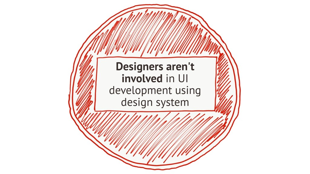 Designers aren't involved in UI development usi...