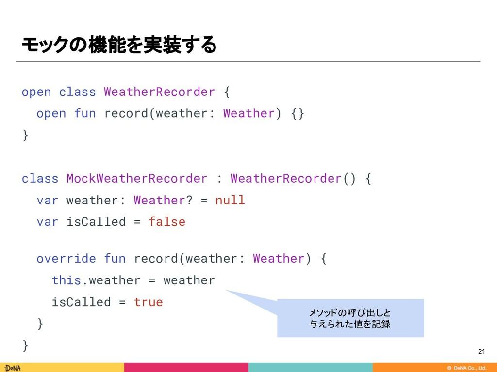 モックの機能を実装する 21 open class WeatherRecorder { ope...