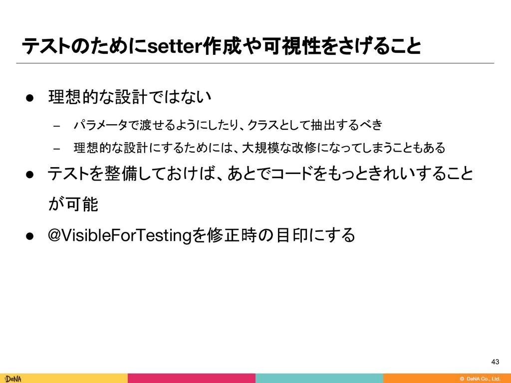 テストのためにsetter作成や可視性をさげること 43 ● 理想的な設計ではない − パラメ...