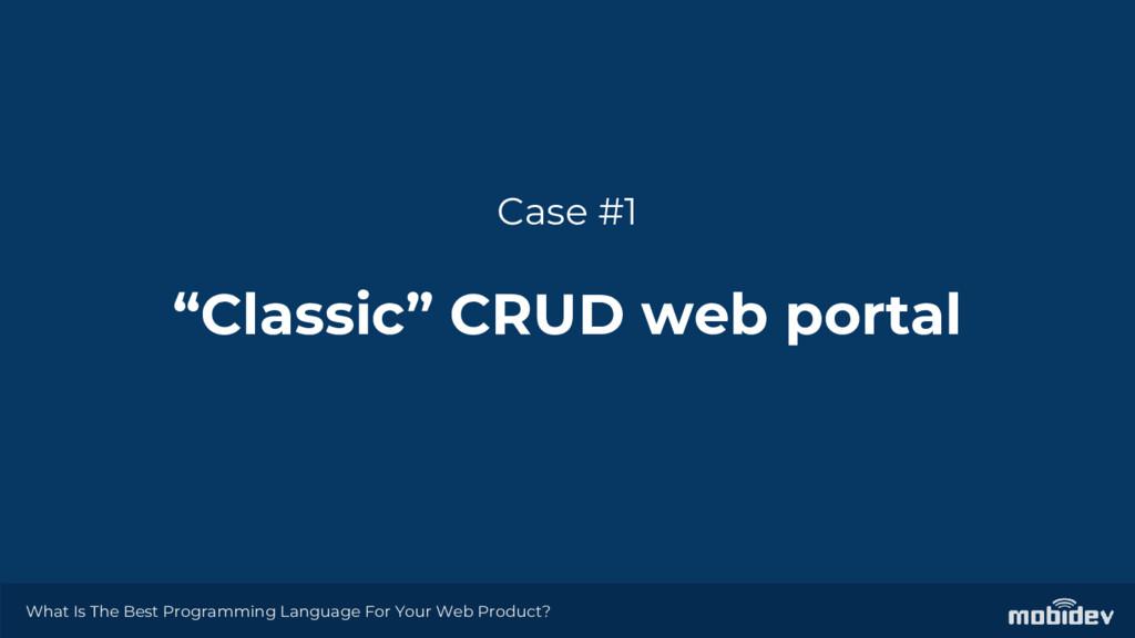 "Case #1 ""Classic"" CRUD web portal What Is The B..."