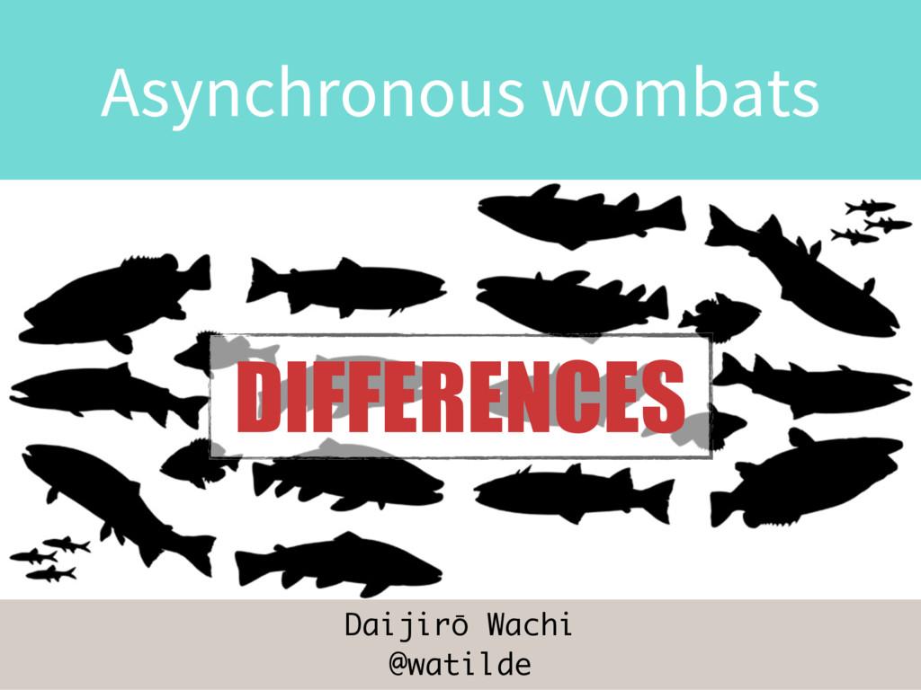 Daijirō Wachi @watilde Asynchronous wombats DIF...
