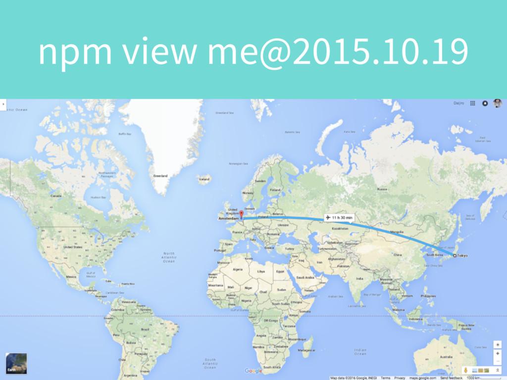 $ npm view me@2015.10 npm view me@2015.10.19
