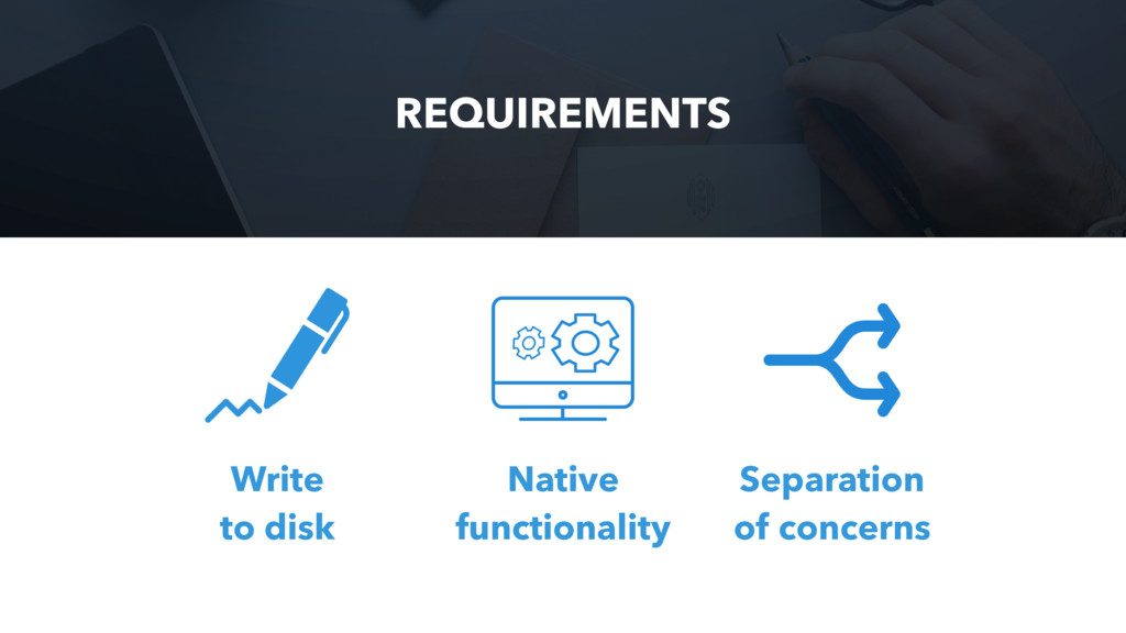 REQUIREMENTS Write to disk Native functionality...