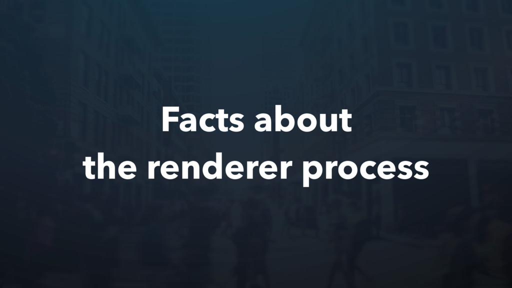 Facts about the renderer process