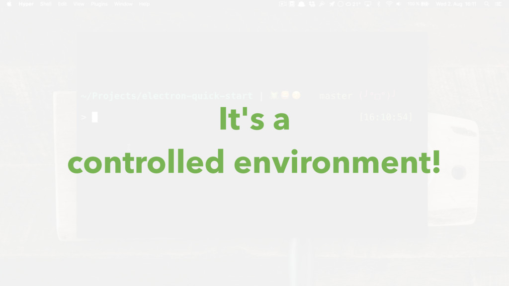 It's a controlled environment!