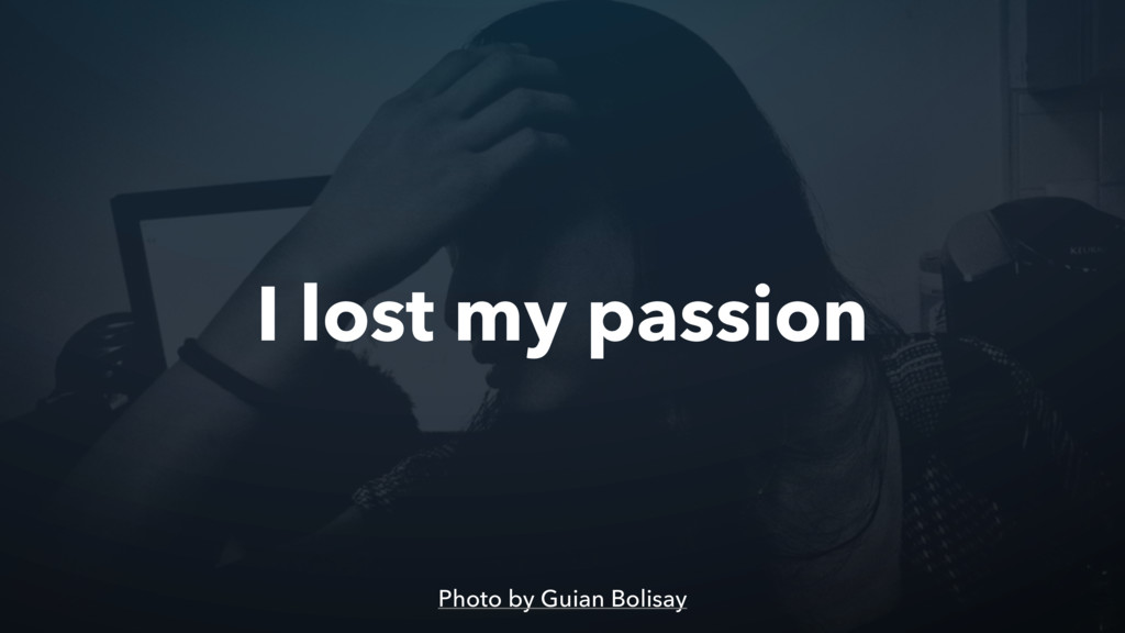 I lost my passion Photo by Guian Bolisay